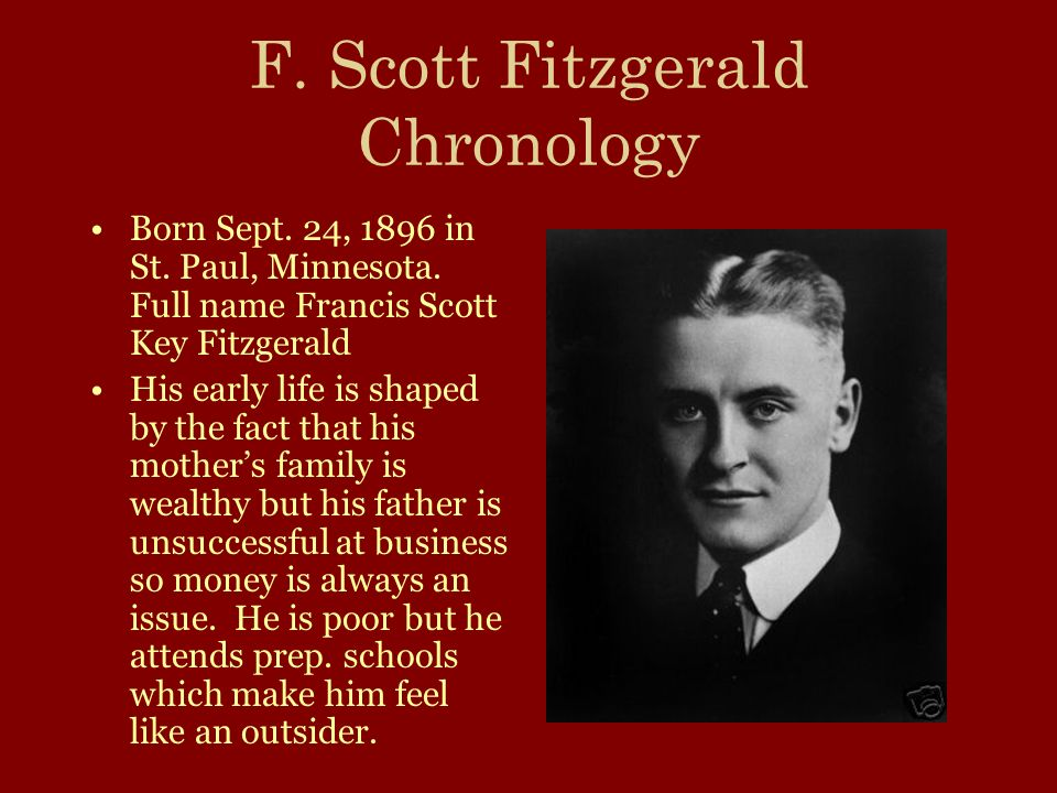 F. Scott Fitzgerald Chronology Born Sept. 24, 1896 in St. Paul, Minnesota. Full name Francis Scott Key Fitzgerald His early life is shaped by the fact