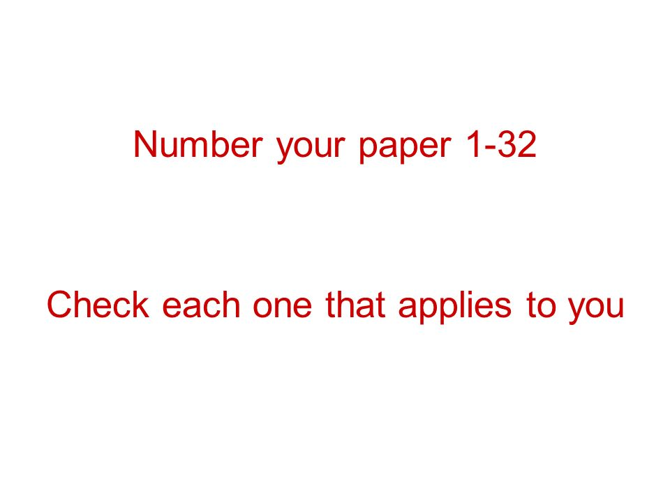 Number your paper 1-32 Check each one that applies to you