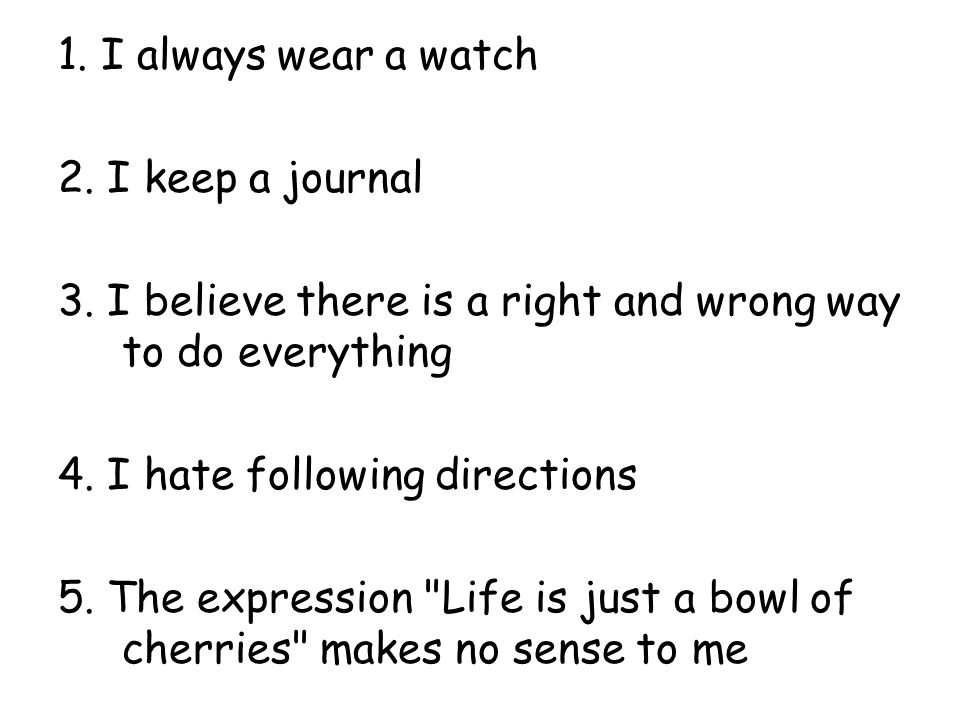 1. I always wear a watch 2. I keep a journal 3.
