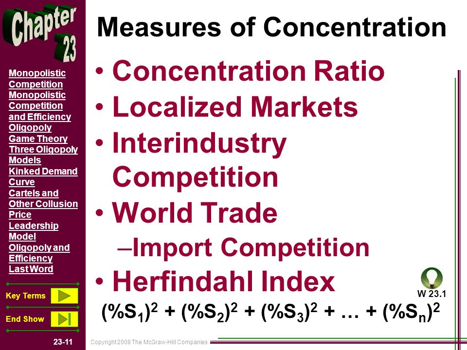 Copyright 2008 The McGraw-Hill Companies Monopolistic Competition Monopolistic Competition and Efficiency Oligopoly Game Theory Three Oligopoly Models Kinked Demand Curve Cartels and Other Collusion Price Leadership Model Oligopoly and Efficiency Last Word Key Terms End Show Measures of Concentration Concentration Ratio Localized Markets Interindustry Competition World Trade –Import Competition Herfindahl Index (%S 1 ) 2 + (%S 2 ) 2 + (%S 3 ) 2 + … + (%S n ) 2 W 23.1