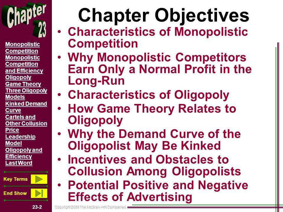 Copyright 2008 The McGraw-Hill Companies 23-2 Monopolistic Competition Monopolistic Competition and Efficiency Oligopoly Game Theory Three Oligopoly Models Kinked Demand Curve Cartels and Other Collusion Price Leadership Model Oligopoly and Efficiency Last Word Key Terms End Show Chapter Objectives Characteristics of Monopolistic Competition Why Monopolistic Competitors Earn Only a Normal Profit in the Long-Run Characteristics of Oligopoly How Game Theory Relates to Oligopoly Why the Demand Curve of the Oligopolist May Be Kinked Incentives and Obstacles to Collusion Among Oligopolists Potential Positive and Negative Effects of Advertising