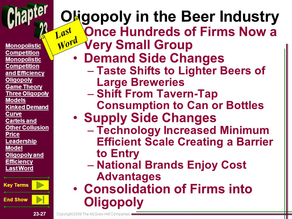 Copyright 2008 The McGraw-Hill Companies Monopolistic Competition Monopolistic Competition and Efficiency Oligopoly Game Theory Three Oligopoly Models Kinked Demand Curve Cartels and Other Collusion Price Leadership Model Oligopoly and Efficiency Last Word Key Terms End Show Oligopoly in the Beer Industry Once Hundreds of Firms Now a Very Small Group Demand Side Changes –Taste Shifts to Lighter Beers of Large Breweries –Shift From Tavern-Tap Consumption to Can or Bottles Supply Side Changes –Technology Increased Minimum Efficient Scale Creating a Barrier to Entry –National Brands Enjoy Cost Advantages Consolidation of Firms into Oligopoly Last Word
