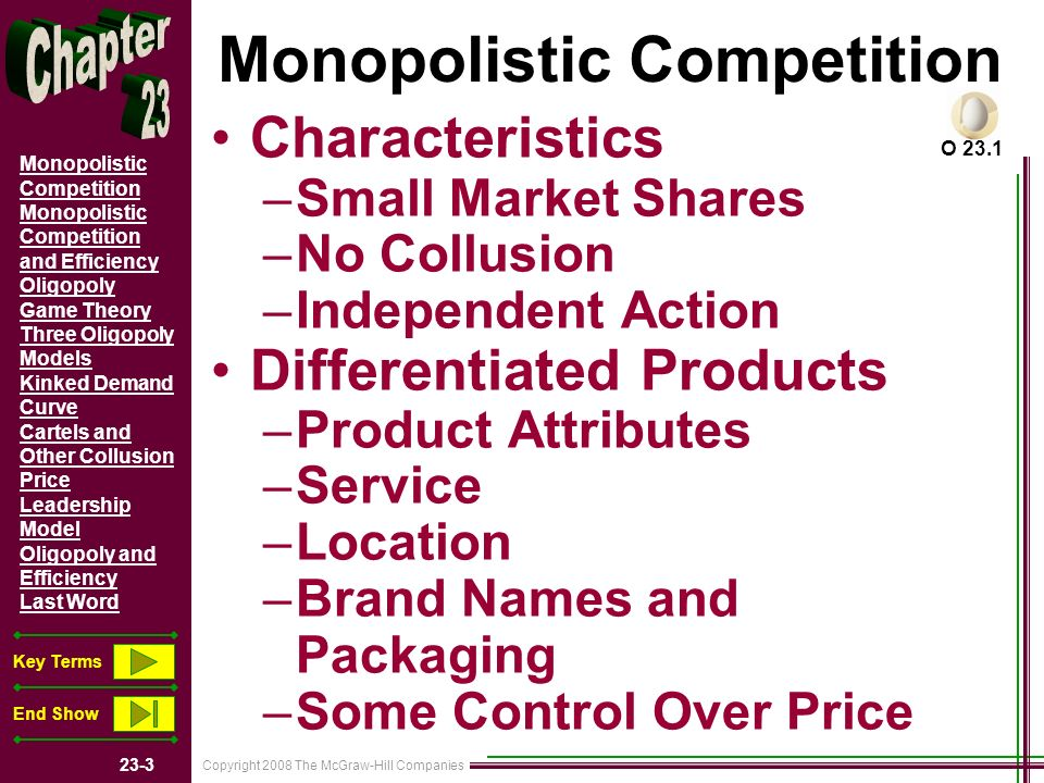 Copyright 2008 The McGraw-Hill Companies 23-4 Monopolistic Competition Monopolistic Competition and Efficiency Oligopoly Game Theory Three Oligopoly Models Kinked Demand Curve Cartels and Other Collusion Price Leadership Model Oligopoly and Efficiency Last Word Key Terms End Show Monopolistic Competition Easy Entry and Exit Advertising –Nonprice Competition Monopolistically Competitive Industries O 23.1