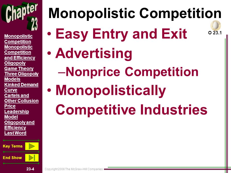 Copyright 2008 The McGraw-Hill Companies 23-5 Monopolistic Competition Monopolistic Competition and Efficiency Oligopoly Game Theory Three Oligopoly Models Kinked Demand Curve Cartels and Other Collusion Price Leadership Model Oligopoly and Efficiency Last Word Key Terms End Show Price and Output Determination The Firms Demand Curve The Short Run: –Profit or Loss The Long Run: –Only a Normal Profit –Profits: Firms Enter –Losses: Firms Leave Complications –Product Variety In Monopolistic Competition G 23.1