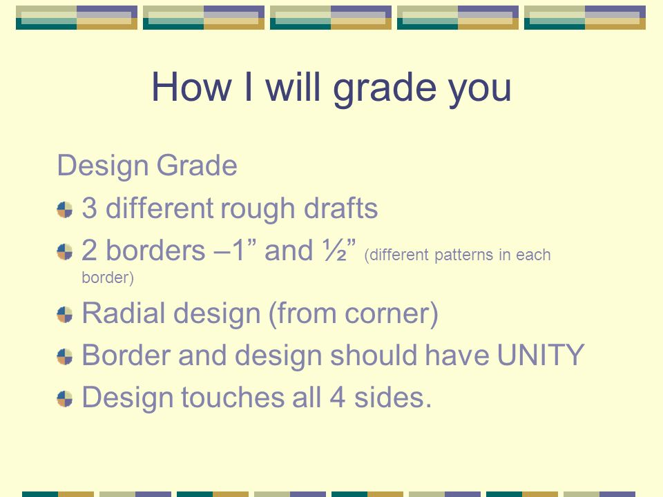 How I will grade you Design Grade 3 different rough drafts 2 borders –1 and ½ (different patterns in each border) Radial design (from corner) Border and design should have UNITY Design touches all 4 sides.