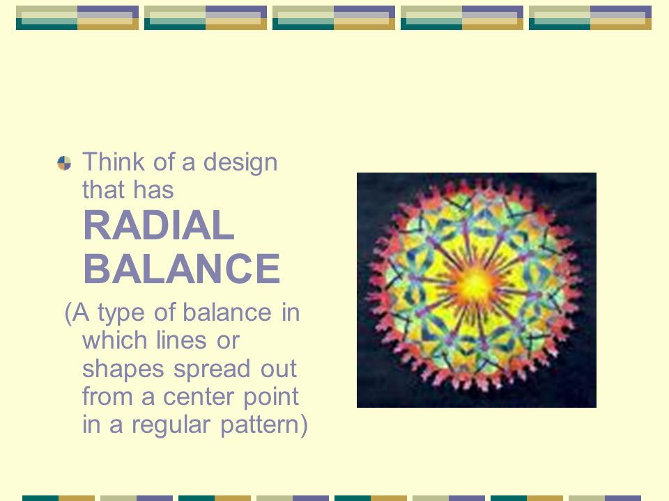 Think of a design that has RADIAL BALANCE (A type of balance in which lines or shapes spread out from a center point in a regular pattern)