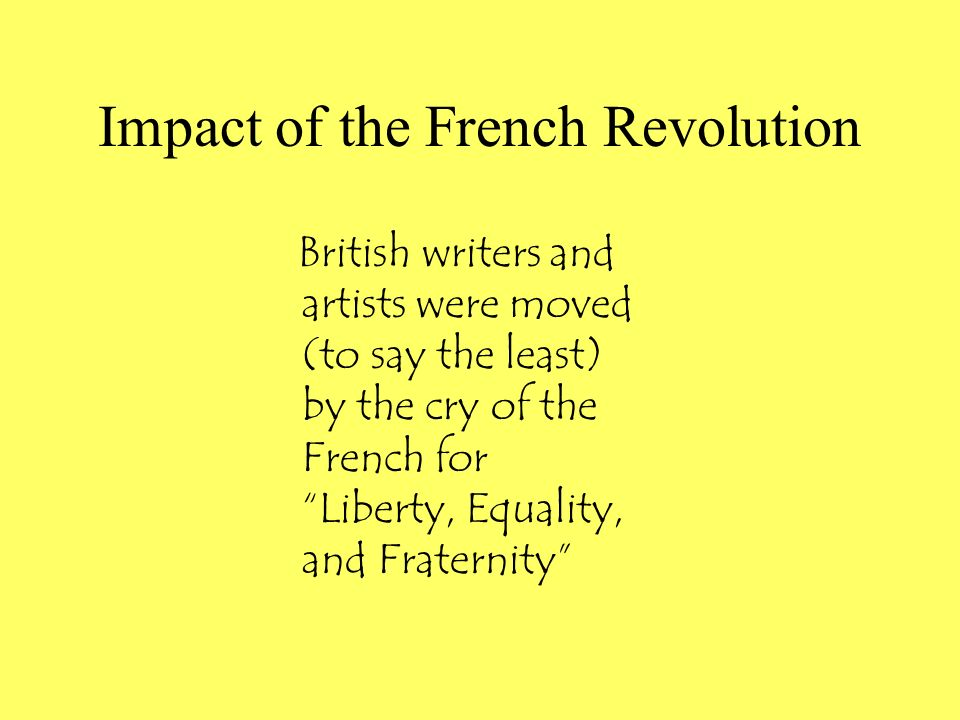 Impact of the French Revolution British writers and artists were moved (to say the least) by the cry of the French for Liberty, Equality, and Fraternity