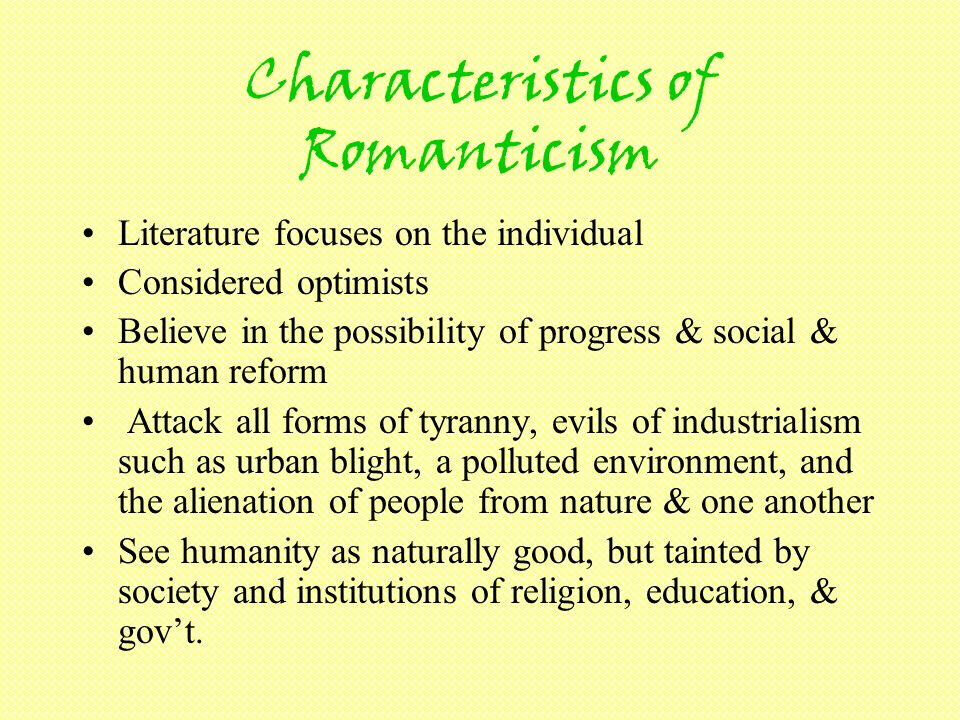 Characteristics of Romanticism Literature focuses on the individual Considered optimists Believe in the possibility of progress & social & human reform Attack all forms of tyranny, evils of industrialism such as urban blight, a polluted environment, and the alienation of people from nature & one another See humanity as naturally good, but tainted by society and institutions of religion, education, & govt.