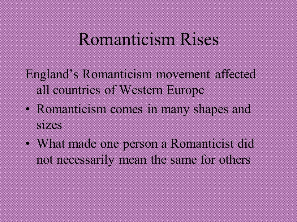 Romanticism Rises Englands Romanticism movement affected all countries of Western Europe Romanticism comes in many shapes and sizes What made one person a Romanticist did not necessarily mean the same for others
