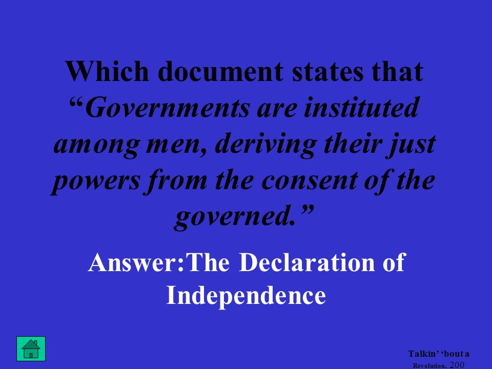 Talkin bout a Revolution, 200 Which document states thatGovernments are instituted among men, deriving their just powers from the consent of the governed.