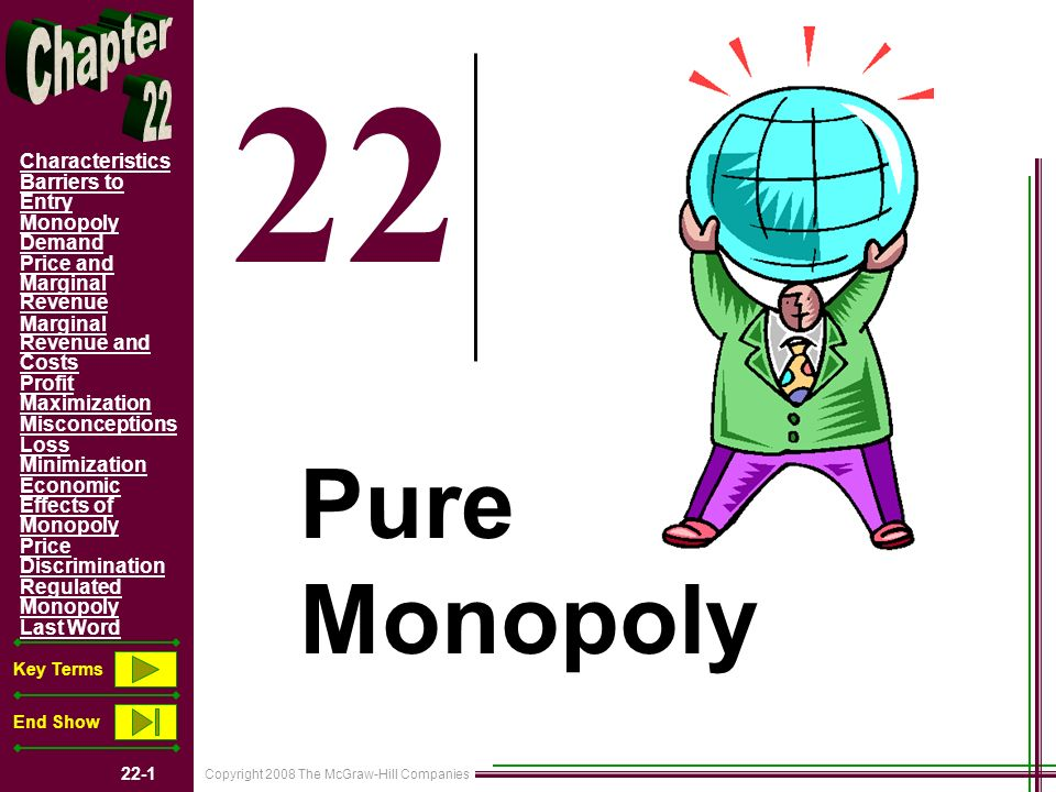 Copyright 2008 The McGraw-Hill Companies 22-2 Characteristics Barriers to Entry Monopoly Demand Price and Marginal Revenue Marginal Revenue and Costs Profit Maximization Misconceptions Loss Minimization Economic Effects of Monopoly Price Discrimination Regulated Monopoly Last Word Key Terms End Show Chapter Objectives Characteristics of Pure Monopoly How Pure Monopoly Sets Profit Maximizing Output and Price The Economic Effects of Monopoly Why A Monopolist May Wish to Charge Different Prices in Different Markets