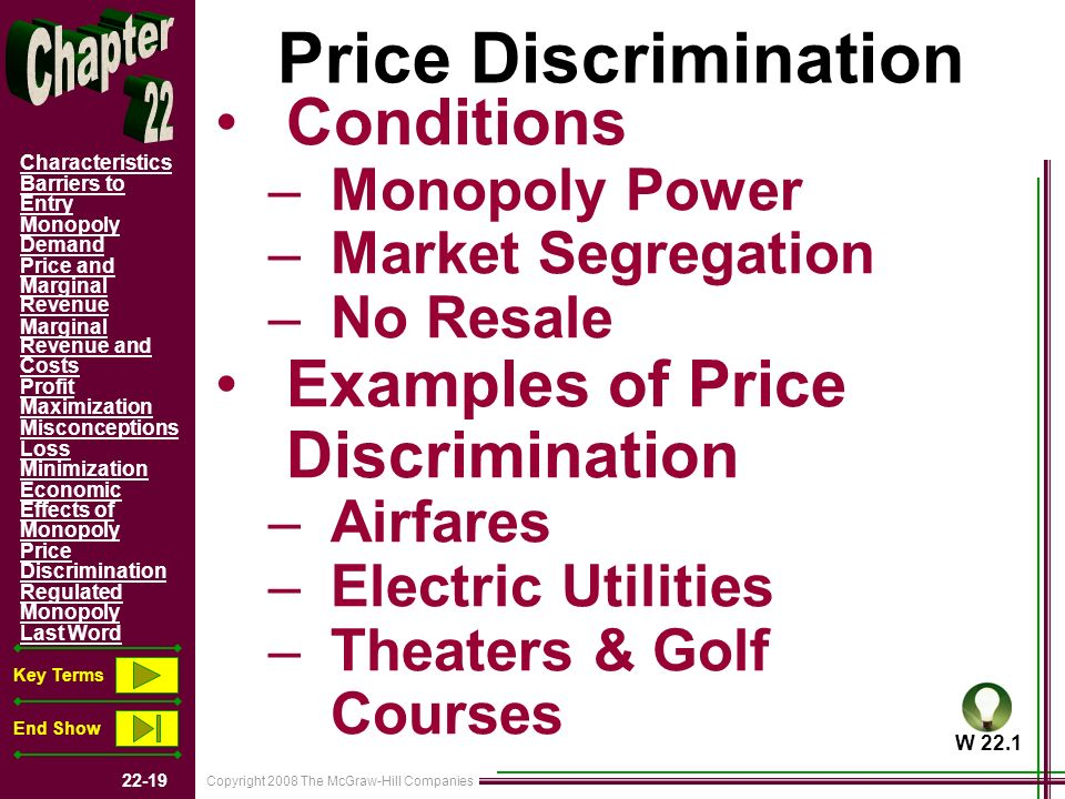 Copyright 2008 The McGraw-Hill Companies 22-19 Characteristics Barriers to Entry Monopoly Demand Price and Marginal Revenue Marginal Revenue and Costs Profit Maximization Misconceptions Loss Minimization Economic Effects of Monopoly Price Discrimination Regulated Monopoly Last Word Key Terms End Show Price Discrimination Conditions –Monopoly Power –Market Segregation –No Resale Examples of Price Discrimination –Airfares –Electric Utilities –Theaters & Golf Courses W 22.1