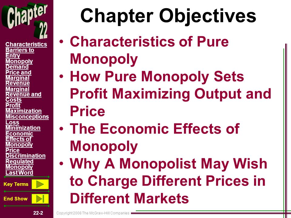 Copyright 2008 The McGraw-Hill Companies 22-3 Characteristics Barriers to Entry Monopoly Demand Price and Marginal Revenue Marginal Revenue and Costs Profit Maximization Misconceptions Loss Minimization Economic Effects of Monopoly Price Discrimination Regulated Monopoly Last Word Key Terms End Show Characteristics Single Seller No Close Substitutes Price Maker Blocked Entry Nonprice Competition Examples –Regulated Monopolies –Near-Monopolies –Western Union-Frisbee- De Beers Dual Objectives of Study O 22.1