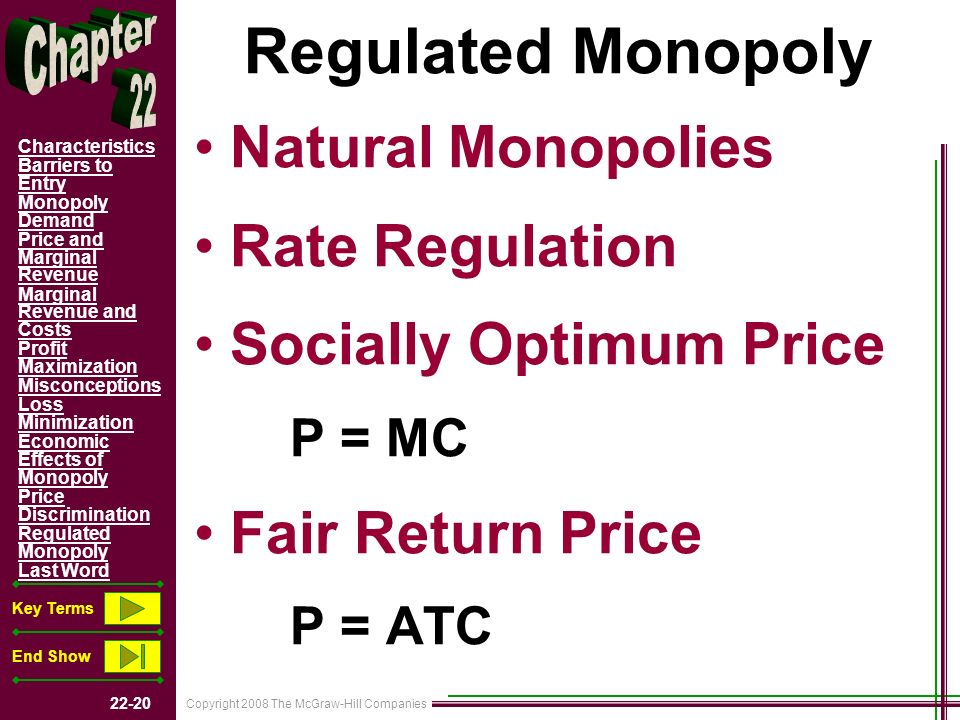 Copyright 2008 The McGraw-Hill Companies 22-20 Characteristics Barriers to Entry Monopoly Demand Price and Marginal Revenue Marginal Revenue and Costs Profit Maximization Misconceptions Loss Minimization Economic Effects of Monopoly Price Discrimination Regulated Monopoly Last Word Key Terms End Show Regulated Monopoly Natural Monopolies Rate Regulation Socially Optimum Price P = MC Fair Return Price P = ATC