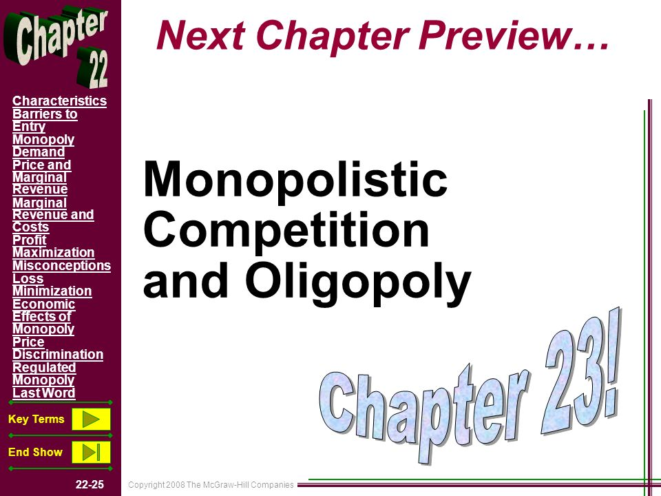 Copyright 2008 The McGraw-Hill Companies 22-25 Characteristics Barriers to Entry Monopoly Demand Price and Marginal Revenue Marginal Revenue and Costs Profit Maximization Misconceptions Loss Minimization Economic Effects of Monopoly Price Discrimination Regulated Monopoly Last Word Key Terms End Show Next Chapter Preview… Monopolistic Competition and Oligopoly