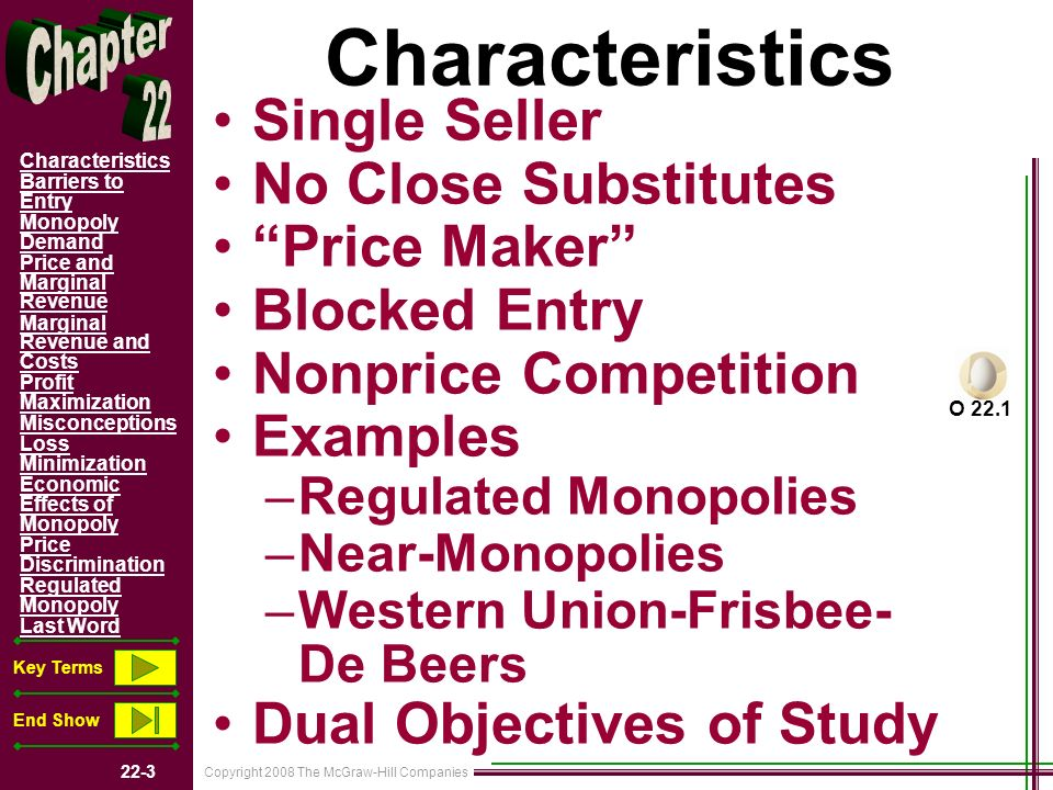 Copyright 2008 The McGraw-Hill Companies 22-24 Characteristics Barriers to Entry Monopoly Demand Price and Marginal Revenue Marginal Revenue and Costs Profit Maximization Misconceptions Loss Minimization Economic Effects of Monopoly Price Discrimination Regulated Monopoly Last Word Key Terms End Show Key Terms pure monopoly barriers to entry simultaneous consumption network effects X-inefficiency rent-seeking behavior price discrimination socially optimal price fair-return price