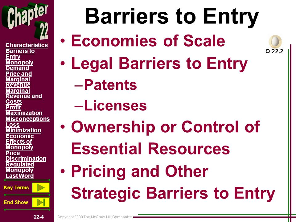 Copyright 2008 The McGraw-Hill Companies 22-4 Characteristics Barriers to Entry Monopoly Demand Price and Marginal Revenue Marginal Revenue and Costs Profit Maximization Misconceptions Loss Minimization Economic Effects of Monopoly Price Discrimination Regulated Monopoly Last Word Key Terms End Show Barriers to Entry Economies of Scale Legal Barriers to Entry –Patents –Licenses Ownership or Control of Essential Resources Pricing and Other Strategic Barriers to Entry O 22.2