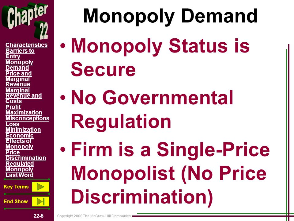 Copyright 2008 The McGraw-Hill Companies 22-5 Characteristics Barriers to Entry Monopoly Demand Price and Marginal Revenue Marginal Revenue and Costs Profit Maximization Misconceptions Loss Minimization Economic Effects of Monopoly Price Discrimination Regulated Monopoly Last Word Key Terms End Show Monopoly Demand Monopoly Status is Secure No Governmental Regulation Firm is a Single-Price Monopolist (No Price Discrimination)