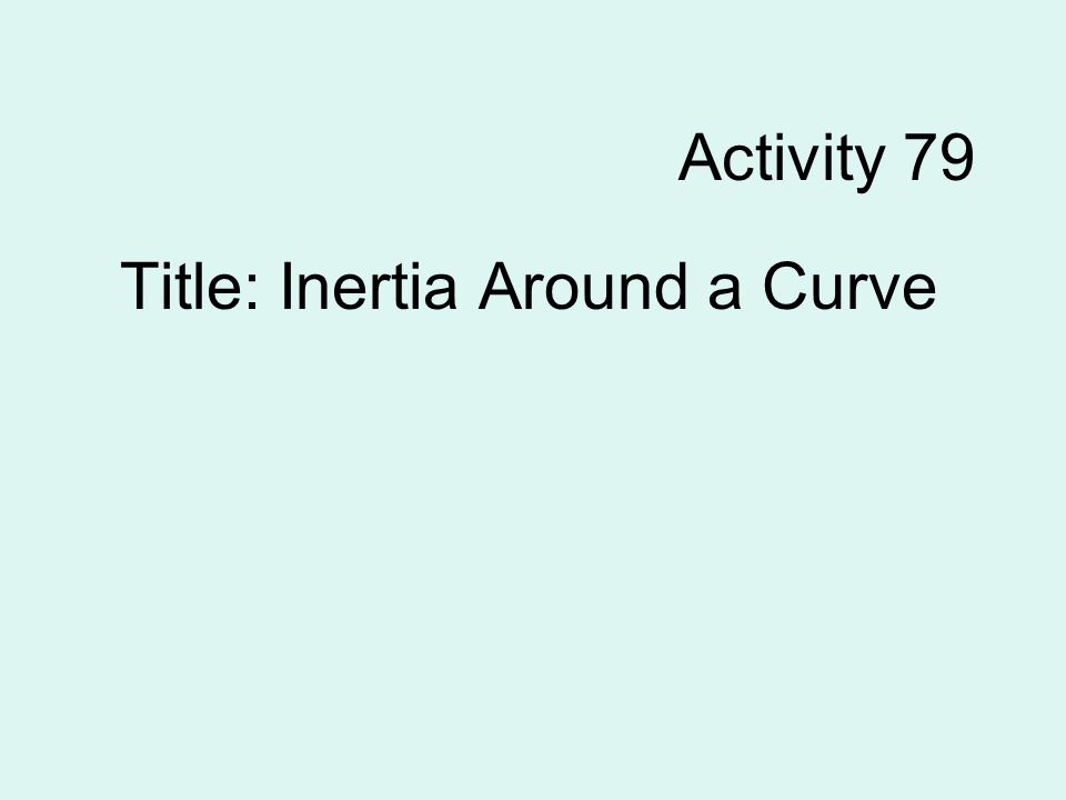 Activity 79 Title: Inertia Around a Curve
