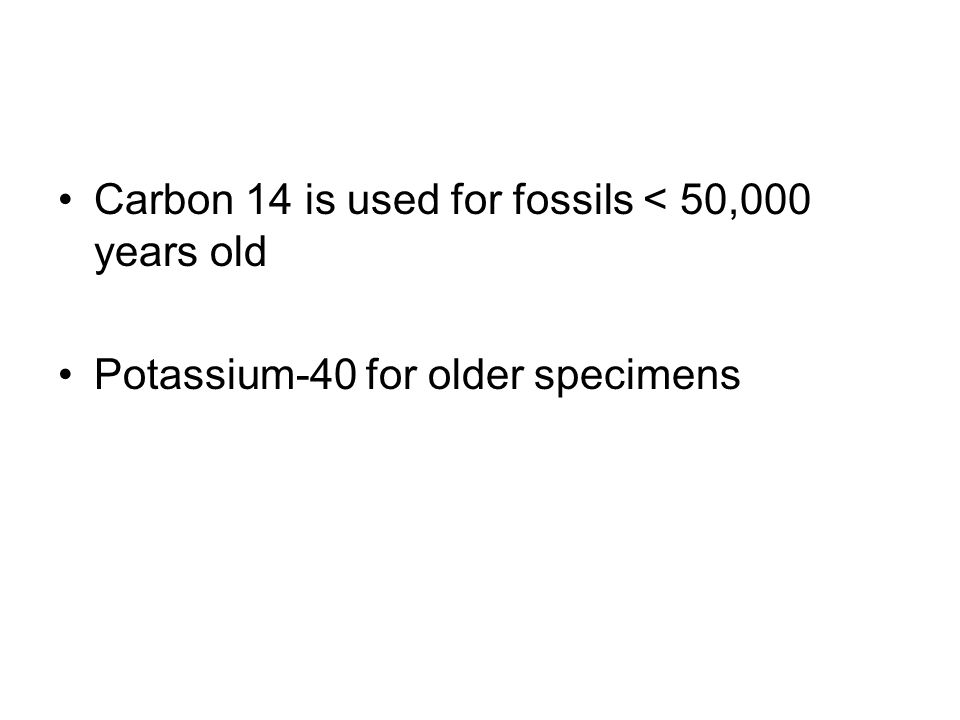 Carbon 14 is used for fossils < 50,000 years old Potassium-40 for older specimens