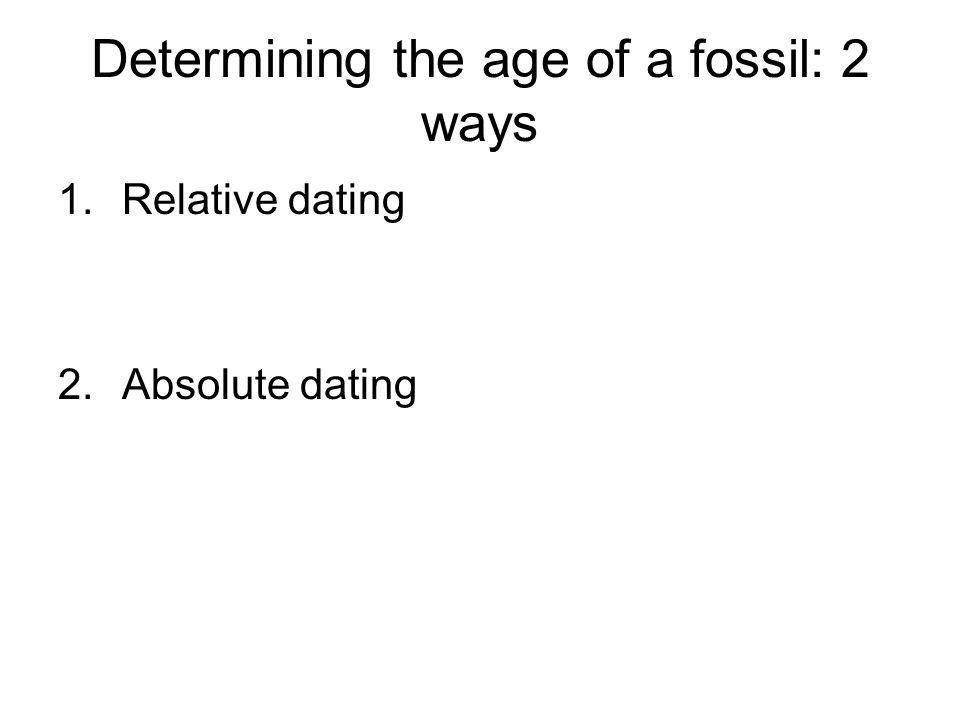 Determining the age of a fossil: 2 ways 1.Relative dating 2.Absolute dating
