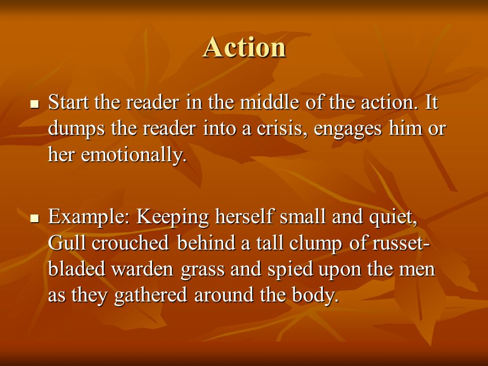 Action Start the reader in the middle of the action. It dumps the reader into a crisis, engages him or her emotionally. Start the reader in the middle