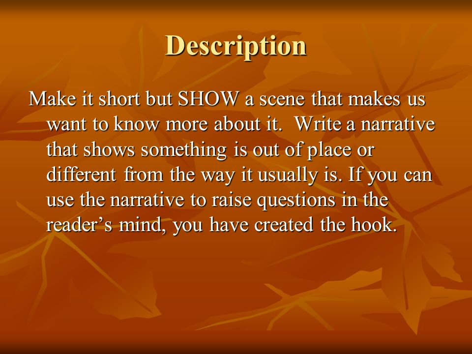 Description Make it short but SHOW a scene that makes us want to know more about it. Write a narrative that shows something is out of place or differe