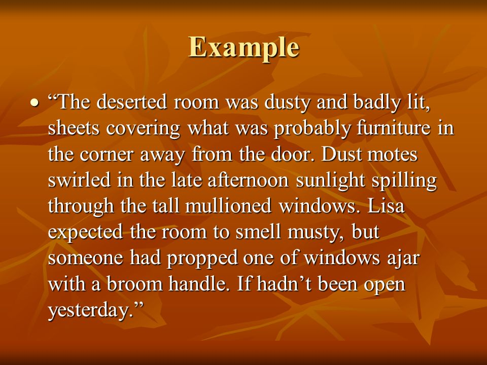 Example The deserted room was dusty and badly lit, sheets covering what was probably furniture in the corner away from the door. Dust motes swirled in