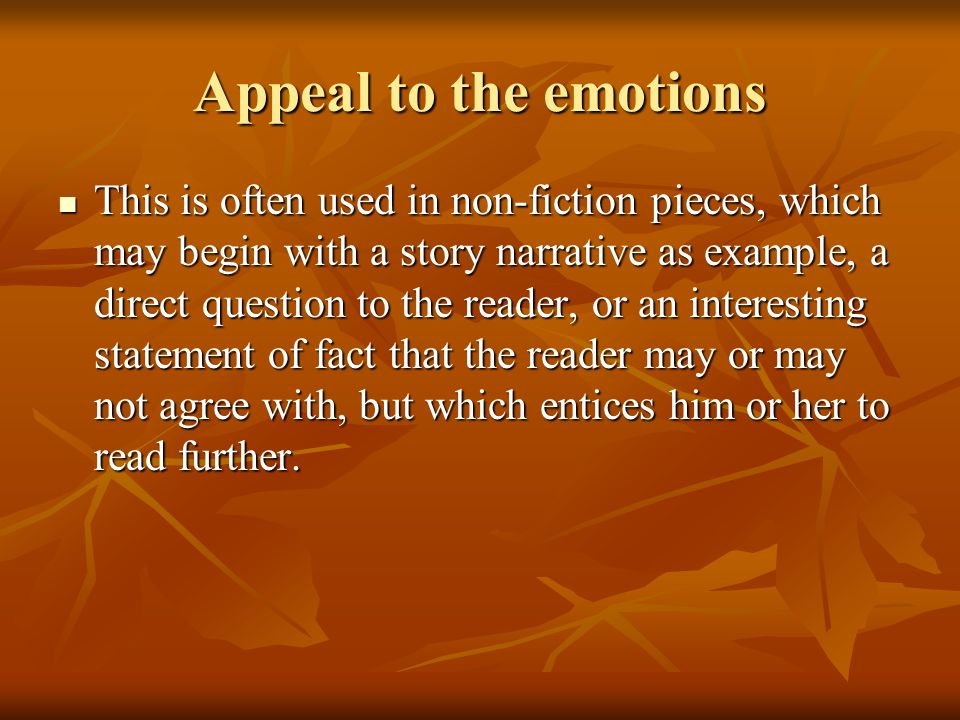 Appeal to the emotions This is often used in non-fiction pieces, which may begin with a story narrative as example, a direct question to the reader, or an interesting statement of fact that the reader may or may not agree with, but which entices him or her to read further.