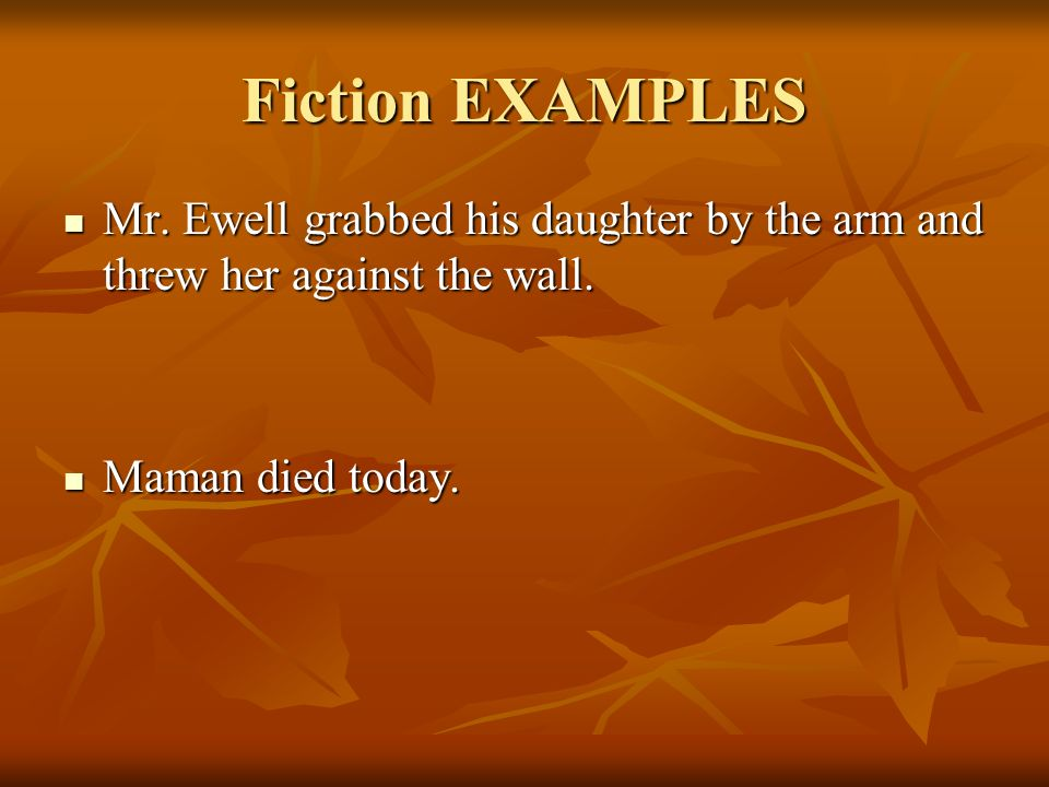 Fiction EXAMPLES Mr. Ewell grabbed his daughter by the arm and threw her against the wall.