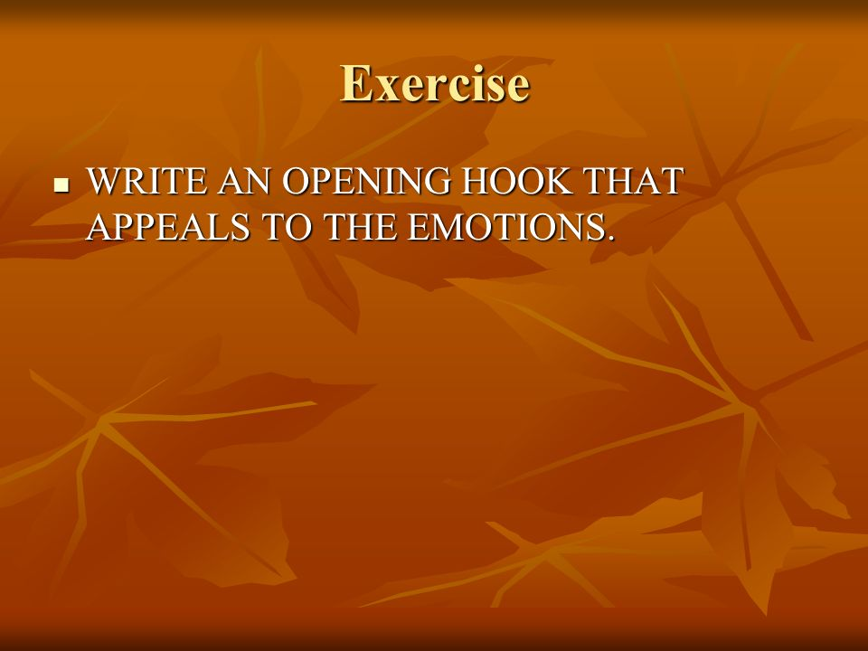 Exercise WRITE AN OPENING HOOK THAT APPEALS TO THE EMOTIONS. WRITE AN OPENING HOOK THAT APPEALS TO THE EMOTIONS.