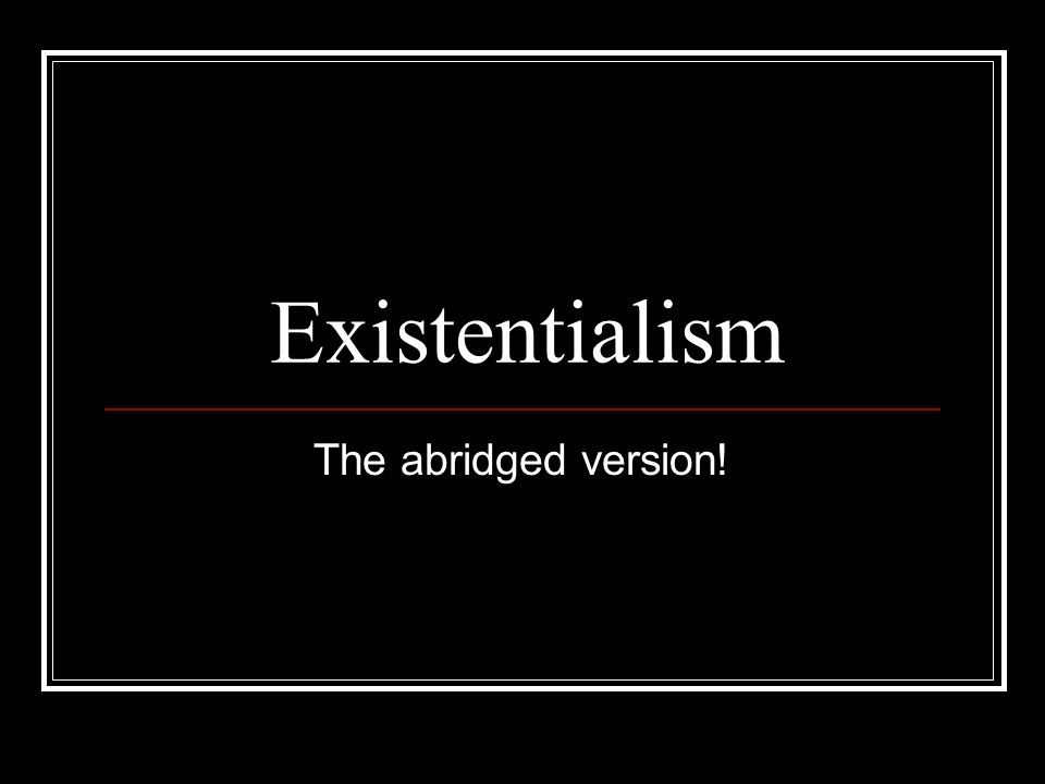 Existentialism The abridged version!