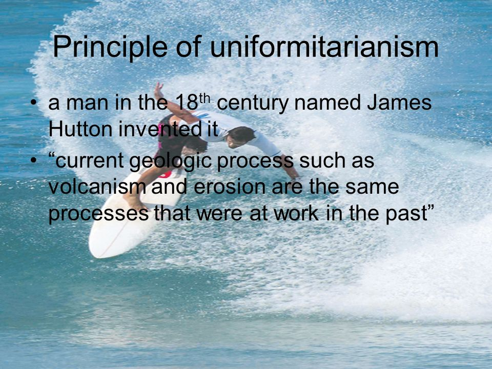 Principle of uniformitarianism a man in the 18 th century named James Hutton invented it current geologic process such as volcanism and erosion are th