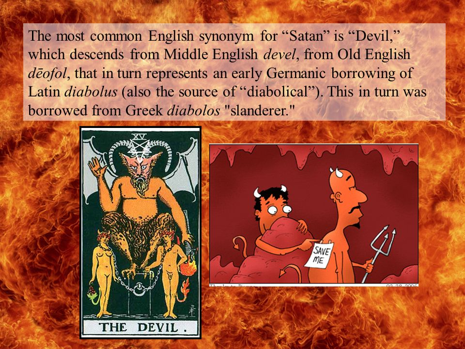 The most common English synonym for Satan is Devil, which descends from Middle English devel, from Old English dēofol, that in turn represents an early Germanic borrowing of Latin diabolus (also the source of diabolical).
