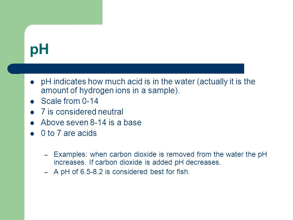 pH pH indicates how much acid is in the water (actually it is the amount of hydrogen ions in a sample).