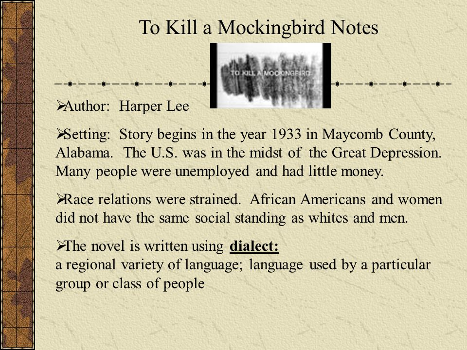To Kill a Mockingbird Notes Author: Harper Lee Setting: Story begins in the year 1933 in Maycomb County, Alabama.