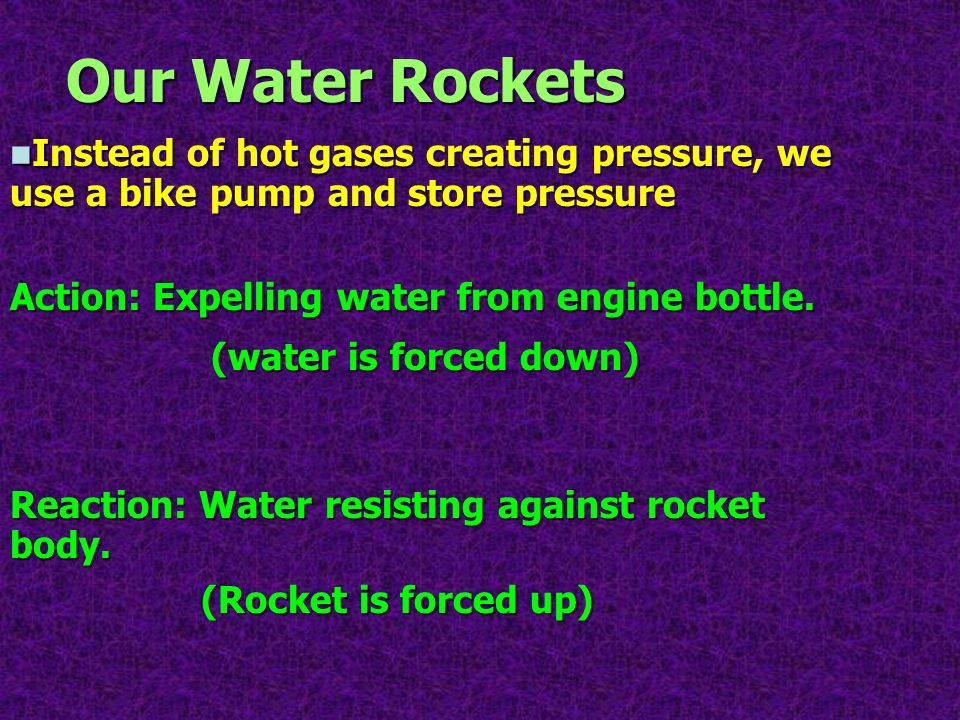 Our Water Rockets Instead of hot gases creating pressure, we use a bike pump and store pressure Instead of hot gases creating pressure, we use a bike
