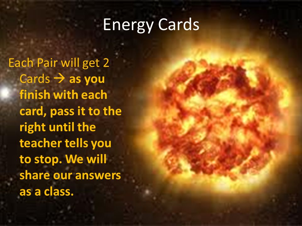 Energy Cards Each Pair will get 2 Cards as you finish with each card, pass it to the right until the teacher tells you to stop. We will share our answ