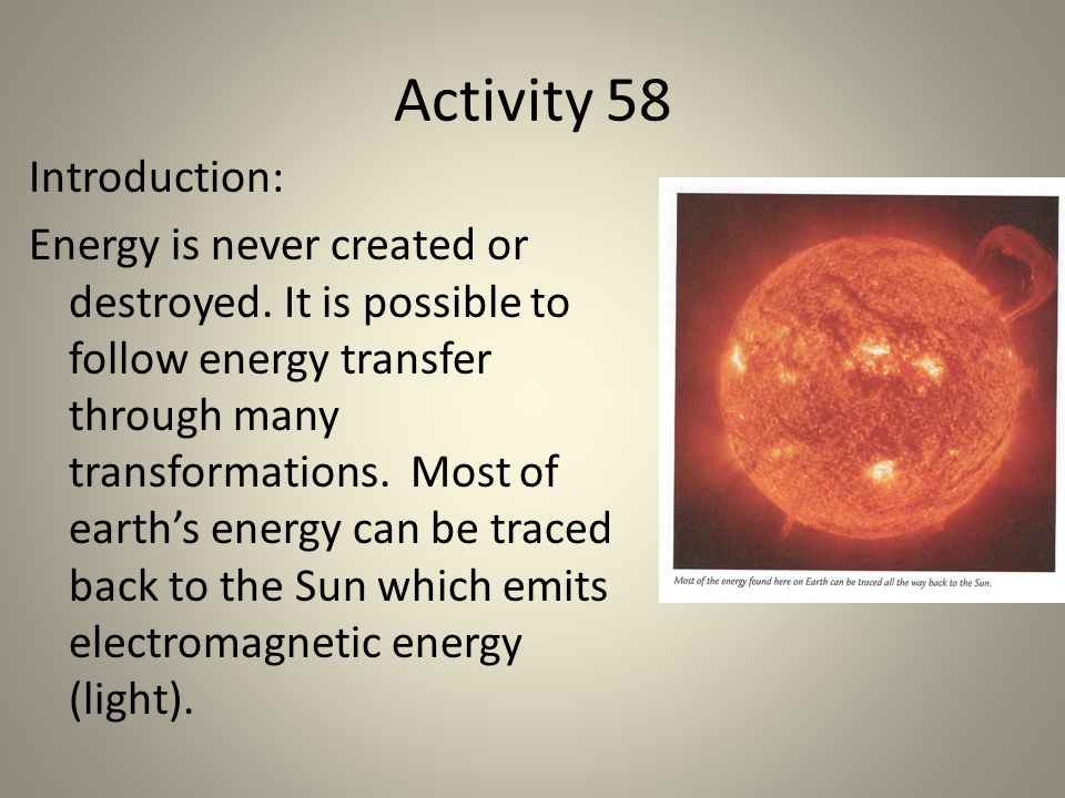 Activity 58 Introduction: Energy is never created or destroyed. It is possible to follow energy transfer through many transformations. Most of earths