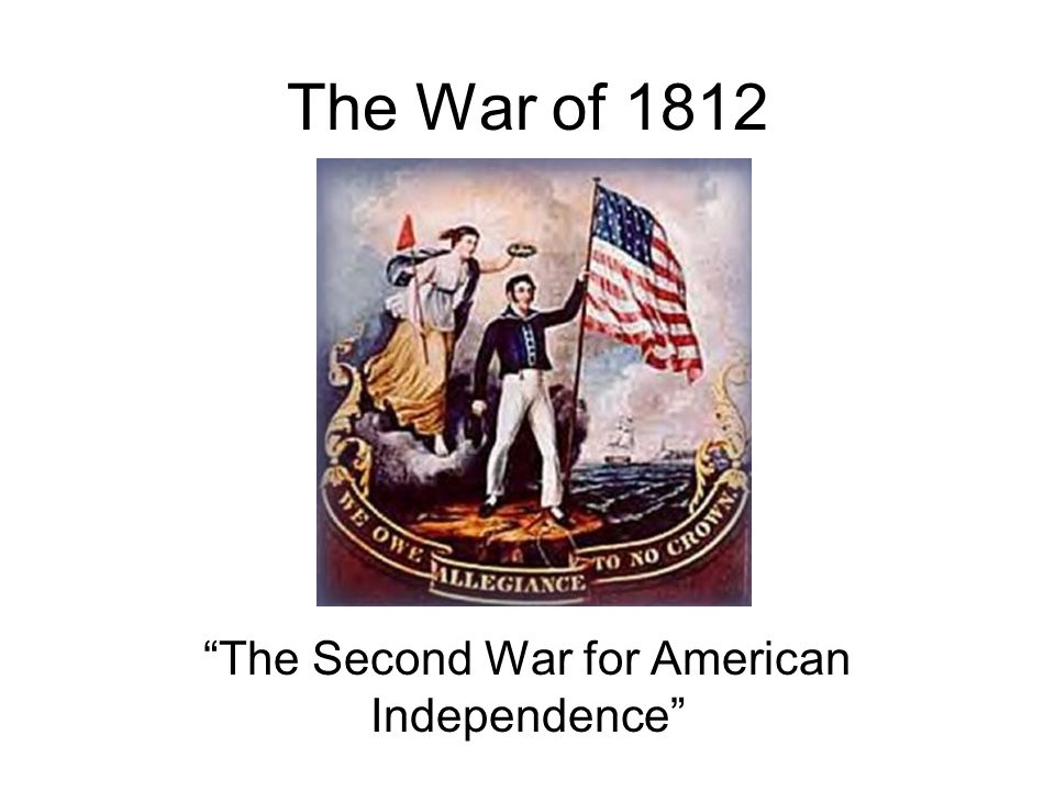 The War of 1812 The Second War for American Independence