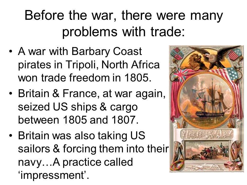 Before the war, there were many problems with trade: A war with Barbary Coast pirates in Tripoli, North Africa won trade freedom in 1805.