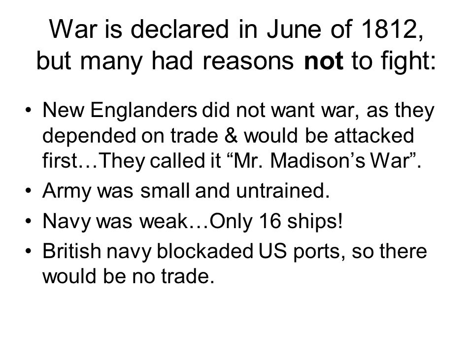 War is declared in June of 1812, but many had reasons not to fight: New Englanders did not want war, as they depended on trade & would be attacked first…They called it Mr.