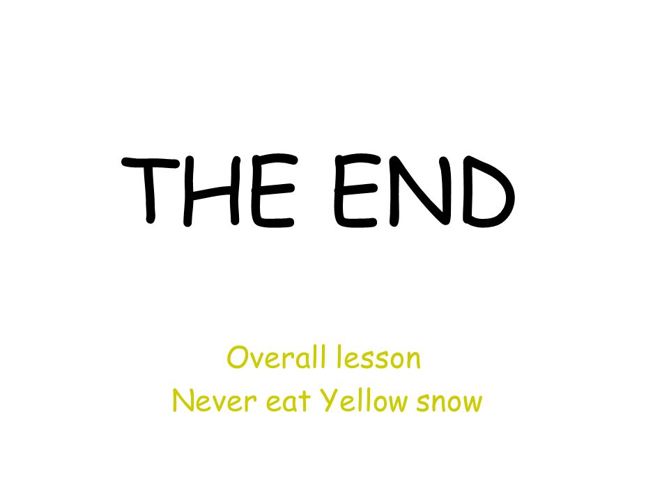 THE END Overall lesson Never eat Yellow snow