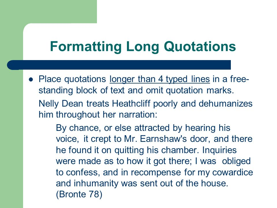 Formatting Long Quotations Place quotations longer than 4 typed lines in a free- standing block of text and omit quotation marks. Nelly Dean treats He