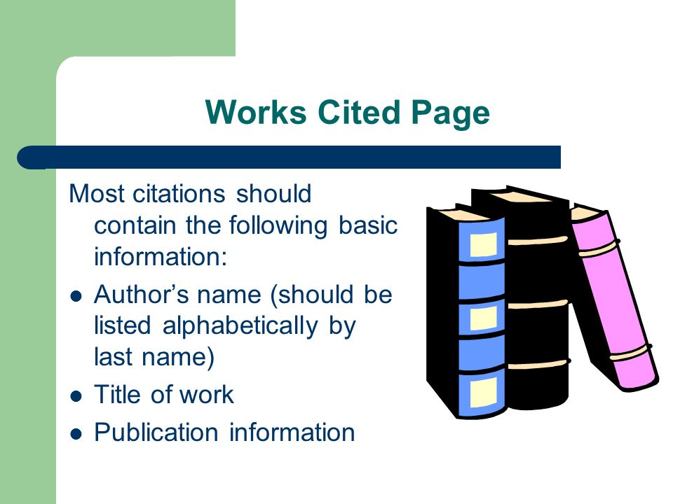 Works Cited Page Most citations should contain the following basic information: Authors name (should be listed alphabetically by last name) Title of w