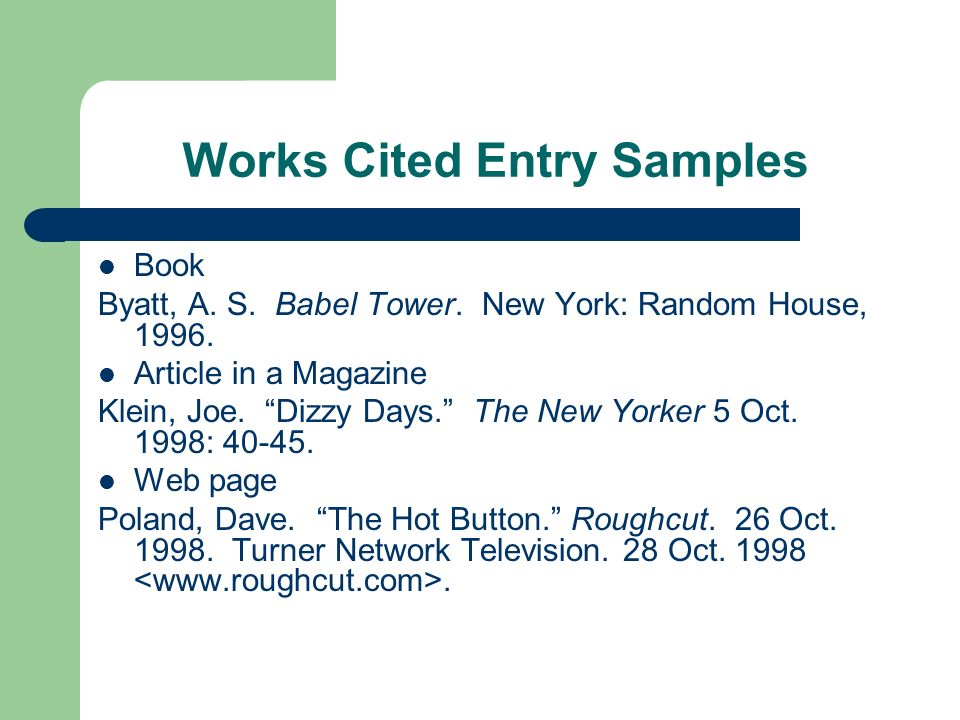 Works Cited Entry Samples Book Byatt, A. S. Babel Tower. New York: Random House, 1996. Article in a Magazine Klein, Joe. Dizzy Days. The New Yorker 5