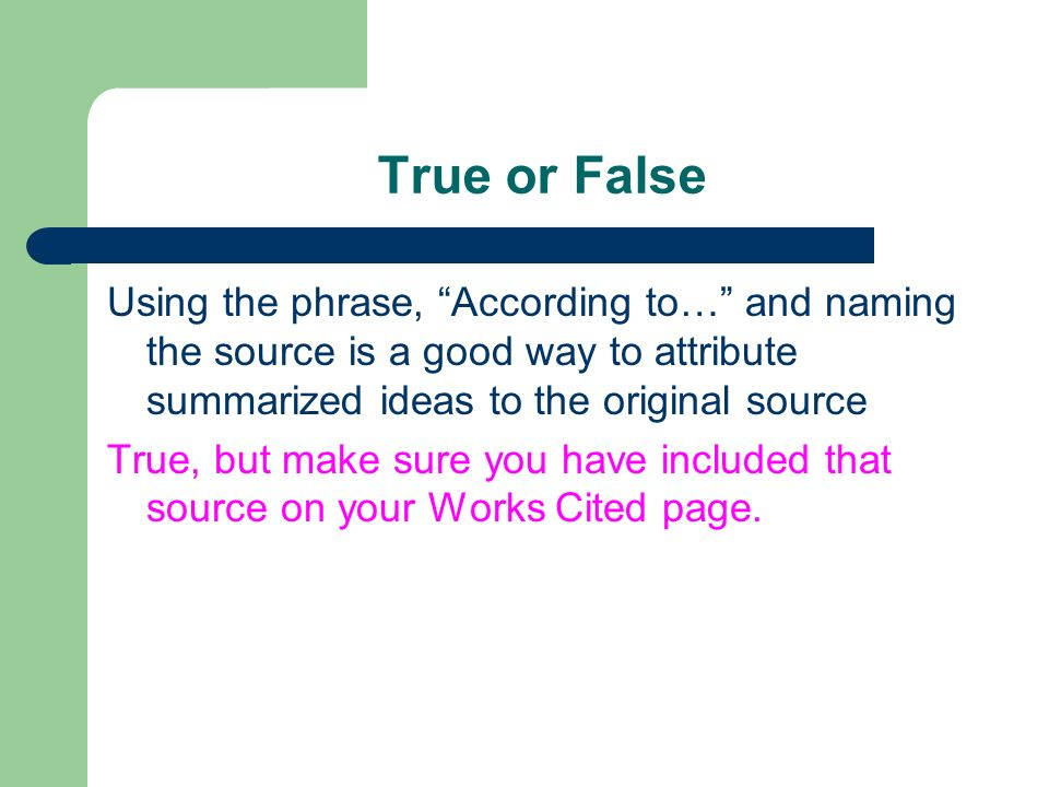 True or False Using the phrase, According to… and naming the source is a good way to attribute summarized ideas to the original source True, but make