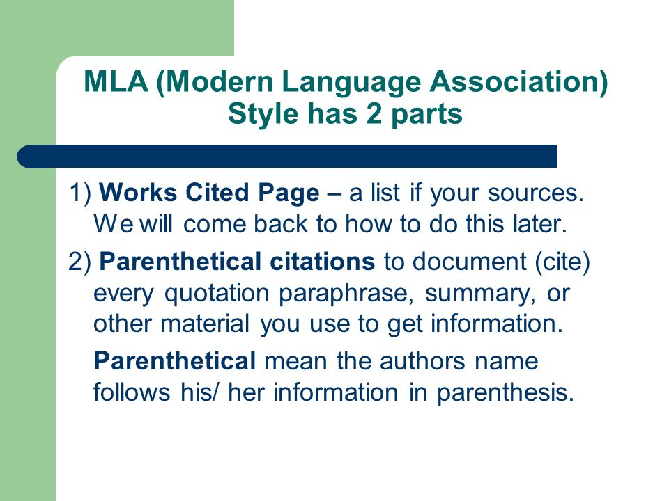 MLA (Modern Language Association) Style has 2 parts 1) Works Cited Page – a list if your sources. We will come back to how to do this later. 2) Parent