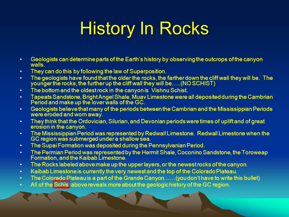 History In Rocks Geologists can determine parts of the Earths history by observing the outcrops of the canyon walls. They can do this by following the