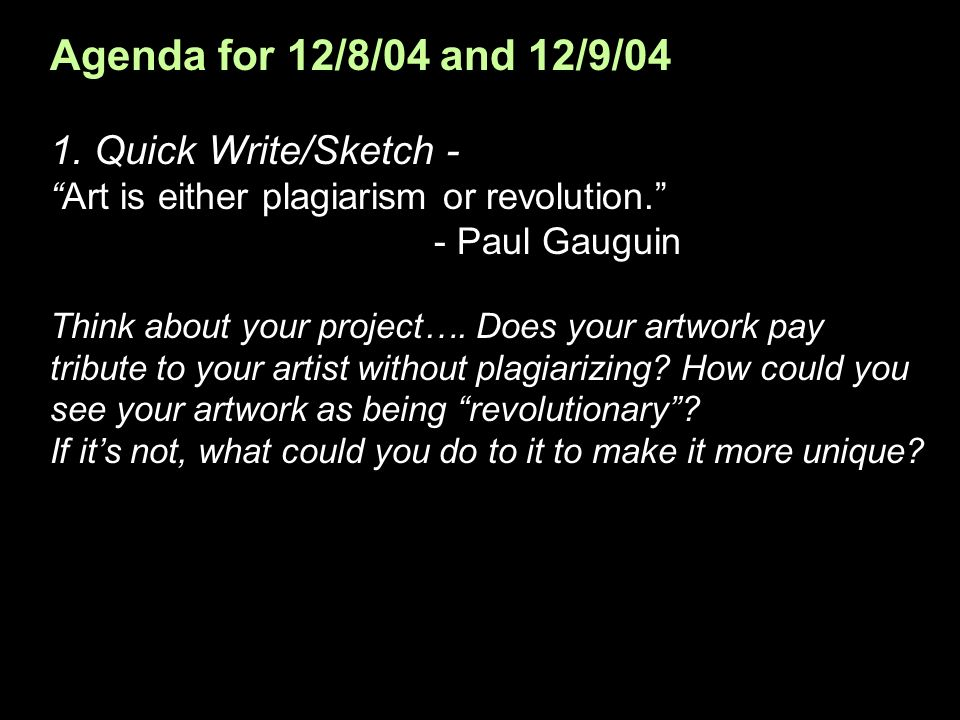 Agenda for 12/8/04 and 12/9/04 1. Quick Write/Sketch - Art is either plagiarism or revolution.